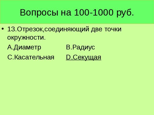 Вопросы на 100-1000 руб. 13.Отрезок,соединяющий две точки окружности.  А.Диаметр В.Радиус  С.Касательная D .Секущая