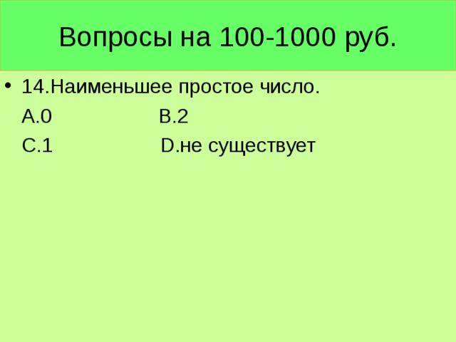 Вопросы на 100-1000 руб. 14.Наименьшее простое число.  А.0 В.2  С.1 D .не существует