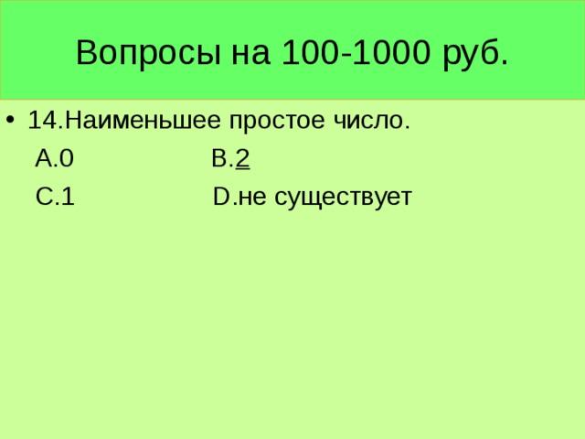 Вопросы на 100-1000 руб. 14.Наименьшее простое число.  А.0 В. 2  С.1 D .не существует