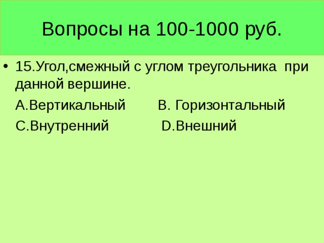Вопросы на 100-1000 руб. 15.Угол,смежный с углом треугольника при данной вершине.  А.Вертикальный В. Горизонтальный  С.Внутренний D .Внешний
