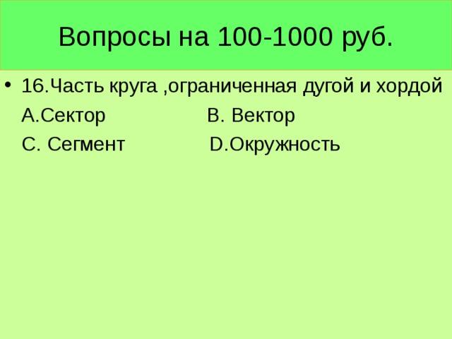 Вопросы на 100-1000 руб. 16.Часть круга ,ограниченная дугой и хордой  А.Сектор В. Вектор  С. Сегмент D. Окружность