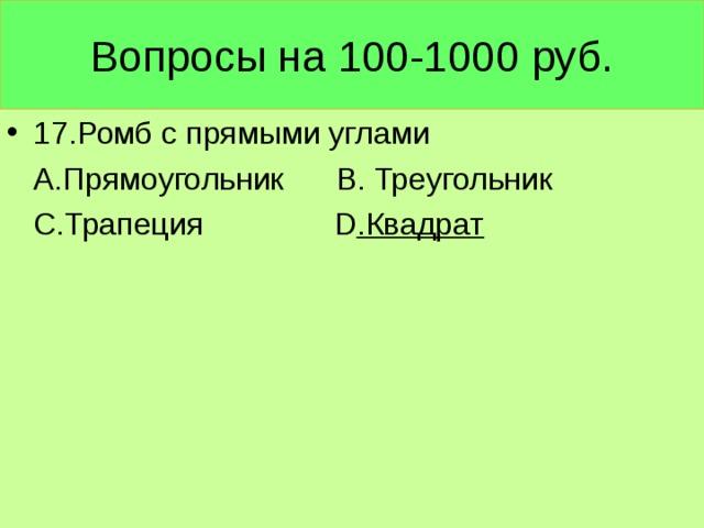 Вопросы на 100-1000 руб. 17.Ромб с прямыми углами  А.Прямоугольник В. Треугольник  С.Трапеция D .Квадрат