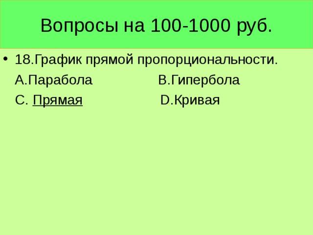 Вопросы на 100-1000 руб. 18.График прямой пропорциональности.  А.Парабола В.Гипербола  С. Прямая  D .Кривая