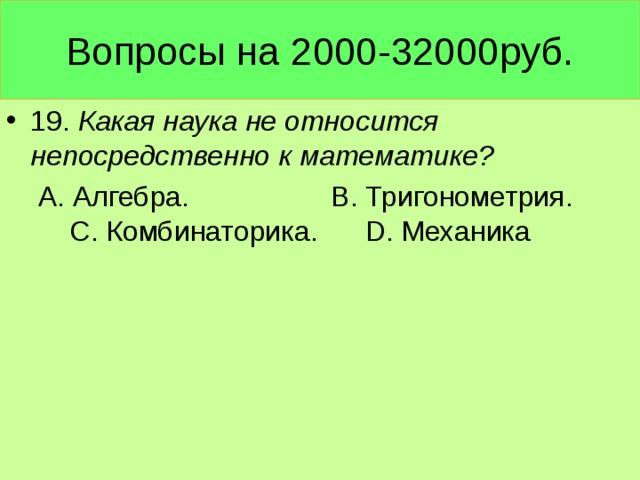 Вопросы на 2000-32000руб. 19. Какая наука не относится непосредственно к математике?  А. Алгебра. В. Тригонометрия. С. Комбинаторика. D. Механика