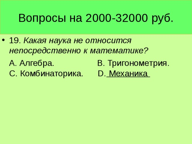 Вопросы на 2000-32000 руб. 19. Какая наука не относится непосредственно к математике?  А. Алгебра. В. Тригонометрия. С. Комбинаторика. D. Механика