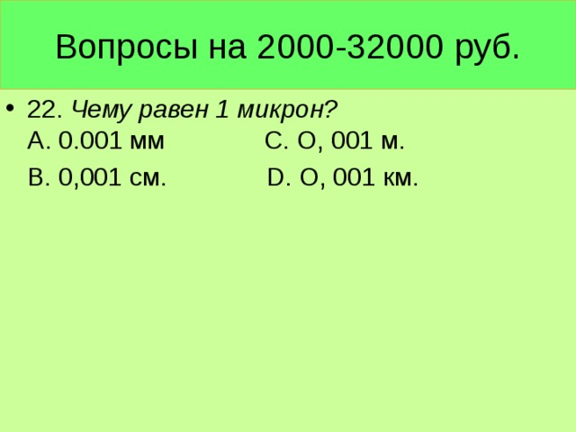 Вопросы на 2000-32000 руб. 22. Чему равен 1 микрон? А. 0.001 мм С. О, 001 м.  В. 0,001 см. D. О, 001 км.