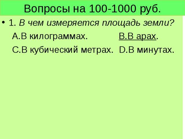 Вопросы на 100-1000 руб. 1. В чем измеряется площадь земли?  А.В килограммах. В.В арах .  С.В кубический метрах. D .В минутах.