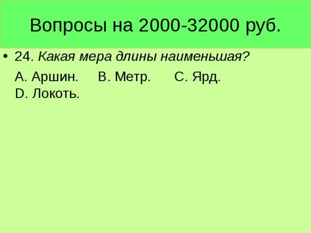 Вопросы на 2000-32000 руб. 24. Какая мера длины наименьшая?  А. Аршин. В. Метр. С. Ярд. D. Локоть.