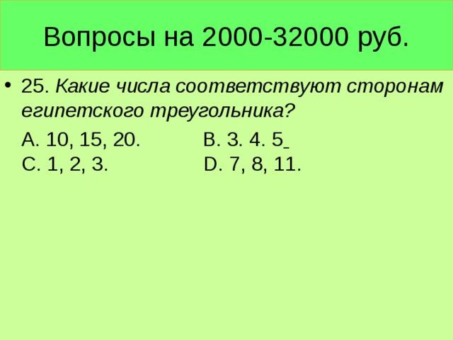 Вопросы на 2000-32000 руб. 25. Какие числа соответствуют сторонам египетского треугольника?  А. 10, 15, 20. В. 3. 4. 5    С. 1, 2, 3. D. 7, 8, 11.