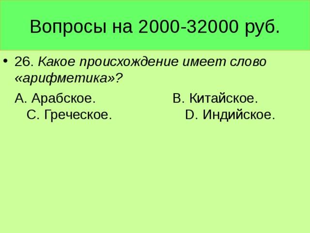 Вопросы на 2000-32000 руб. 26. Какое происхождение имеет слово «арифметика»?  А. Арабское. В. Китайское. С. Греческое. D. Индийское.
