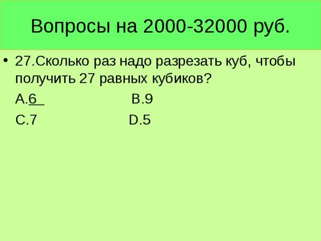 Вопросы на 2000-32000 руб. 27. Сколько раз надо разрезать куб, чтобы получить 27 равных кубиков?  А. 6 В.9  С.7 D .5