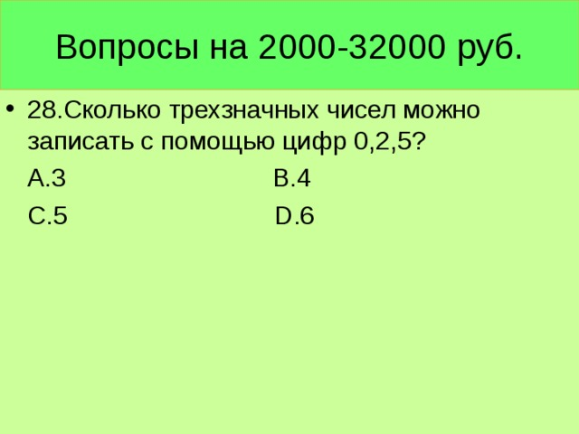 Вопросы на 2000-32000 руб. 28.Сколько трехзначных чисел можно записать с помощью цифр 0,2,5?  А.3 В.4  С.5 D .6