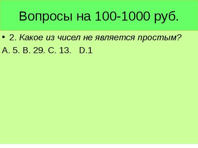 Вопросы на 100-1000 руб. 2. Какое из чисел не является простым? А. 5. В. 29. С. 13. D .1