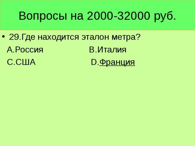 Вопросы на 2000-32000 руб. 29.Где находится эталон метра?  А.Россия В.Италия  С.США D. Франция