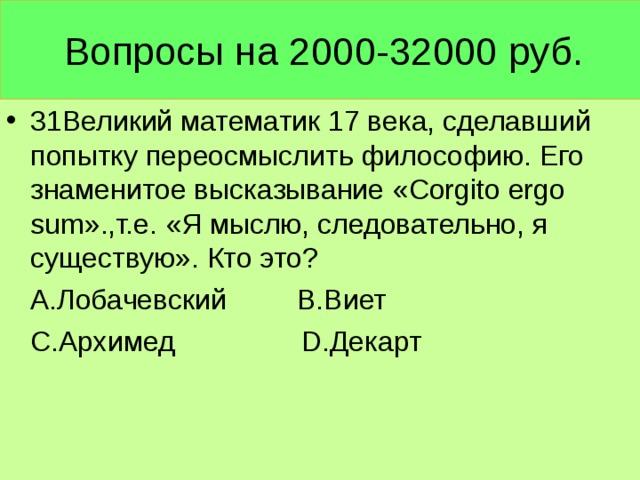 Вопросы на 2000-32000 руб. 31Великий математик 17 века, сделавший попытку переосмыслить философию. Его знаменитое высказывание « Corgito ergo sum ».,т.е. «Я мыслю, следовательно, я существую». Кто это?  А.Лобачевский В.Виет  С.Архимед D .Декарт