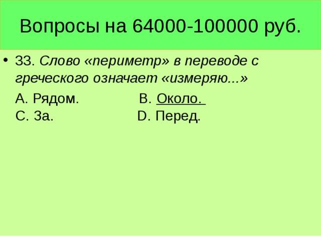 Вопросы на 64000-100000 руб. 33. Слово «периметр» в переводе с греческого означает «измеряю...»  А. Рядом. В. Около. С. За. D. Перед.