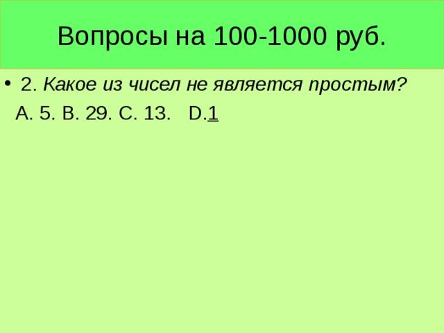 Вопросы на 100-1000 руб. 2. Какое из чисел не является простым?  А. 5. В. 29. С. 13. D . 1
