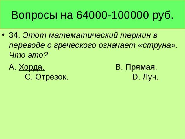 Вопросы на 64000-100000 руб. 34. Этот математический термин в переводе с греческого означает «струна». Что это?  А. Хорда. В. Прямая. С. Отрезок. D. Луч.
