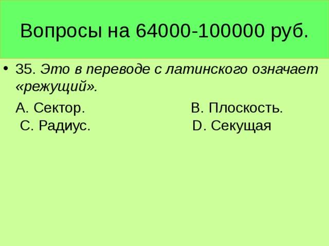 Вопросы на 64000-100000 руб. 35. Это в переводе с латинского означает «режущий».  А. Сектор. В. Плоскость. С. Радиус. D. Секущая