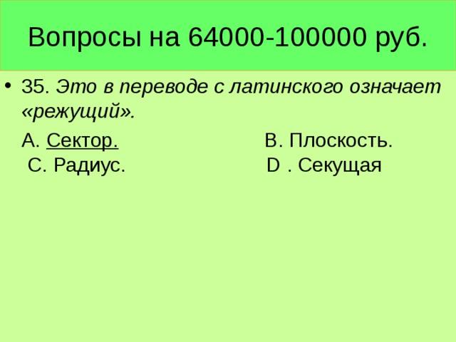 Вопросы на 64000-100000 руб. 35. Это в переводе с латинского означает «режущий».  А. Сектор. В. Плоскость. С. Радиус. D . Секущая
