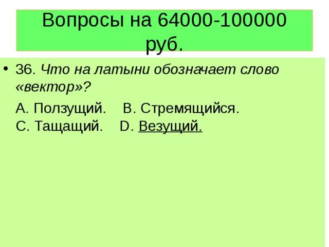 Вопросы на 64000-100000 руб. 36. Что на латыни обозначает слово «вектор»?  А. Ползущий. В. Стремящийся. С. Тащащий. D. Везущий.