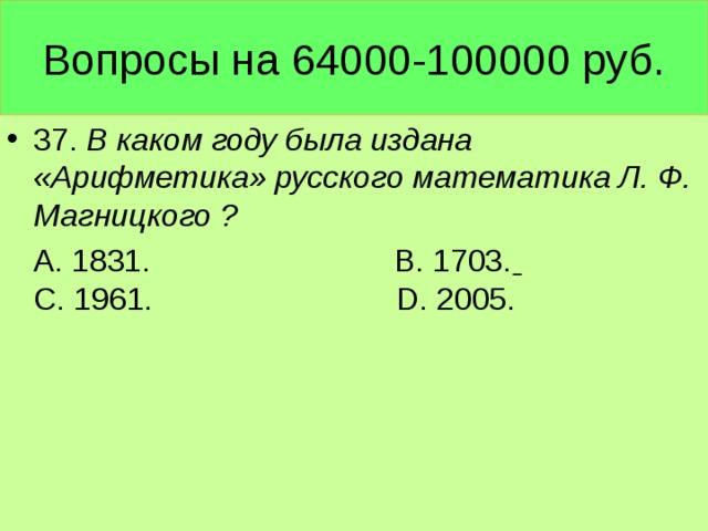 Вопросы на 64000-100000 руб. 37. В каком году была издана «Арифметика» русского математика Л. Ф. Магницкого ?  А. 1831. В. 1703.  С. 1961. D. 2005.