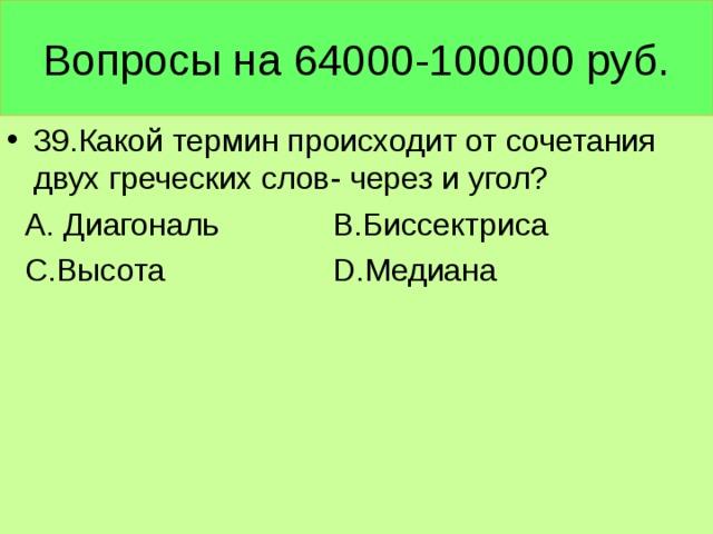Вопросы на 64000-100000 руб. 39.Какой термин происходит от сочетания двух греческих слов- через и угол?  А. Диагональ В.Биссектриса  С.Высота D .Медиана