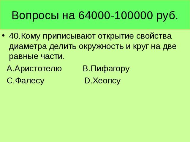 Вопросы на 64000-100000 руб. 40.Кому приписывают открытие свойства диаметра делить окружность и круг на две равные части.  А.Аристотелю В.Пифагору  С.Фалесу D. Хеопсу