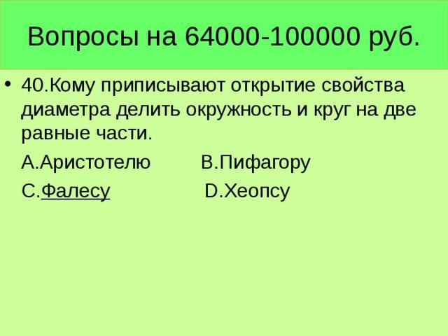Вопросы на 64000-100000 руб. 40.Кому приписывают открытие свойства диаметра делить окружность и круг на две равные части.  А.Аристотелю В.Пифагору  С. Фалесу  D. Хеопсу
