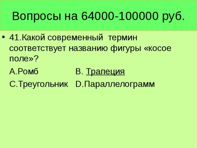 Вопросы на 64000-100000 руб. 41.Какой современный термин соответствует названию фигуры «косое поле»?  А.Ромб В. Трапеция  С.Треугольник D .Параллелограмм