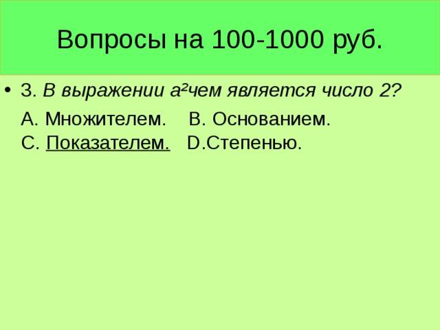 Вопросы на 100-1000 руб. 3. В выражении а ² чем является число 2?  А. Множителем. В. Основанием. С. Показателем.  D .Степенью.