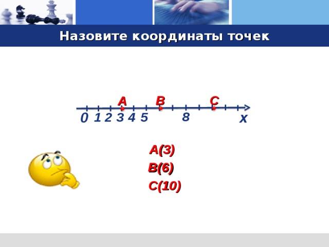 Назовите координаты точек С В А x 0 8 1 4 5 3 2 А(3) Демонстрация портрета… (щелчок) Нарисуем на листе в клетку две перпендикулярные оси (щелчок), точку их пересечения обозначим через О (щелчок). Горизонтальная ось (щелчок) называется осью OX , вертикальная (щелчок) – осью OY . Место пересечения осей OX и OY ( щелчок) называется началом координат, которое обозначают цифрой 0 («ноль») (щелчок). В(6) С(10) 3