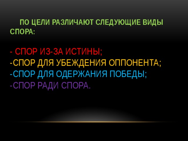 По цели различают следующие виды спора:   -  спор из-за истины;  -спор для убеждения оппонента;  -спор для одержания победы;  -спор ради спора.