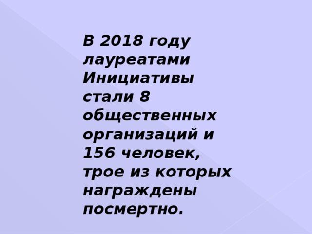 В 2018 году лауреатами Инициативы стали 8 общественных организаций и 156 человек, трое из которых награждены посмертно.