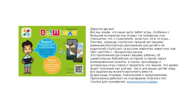 Дорогие друзья!  Все мы знаем, что наши дети любят игры. Особенно с большим интересом они играют на телефонах или планшетах. Но, к сожалению, зачастую, не в те игры... Поэтому, команда «SunScool» предлагает вашему вниманию бесплатное приложение для детей и их родителей «SunScool» (в русских маркетах известное, как «ВО! ШКОЛА») – Воскресная Школа.  Это приложение расскажет вашему ребенку об удивительных библейских историях и героях через анимированные сюжеты, а пазлы, кроссворды и интересные игры помогут закрепить эти знания. Это время будет полезным как для вас, так и для ваших детей, ведь все задания вы можете выполнять вместе.  Будем рады отзывам, пожеланиям и предложениям.  Приложение работает на платформах Android и iOS.  Ссылка для скачивания: www.sunscool.org/app