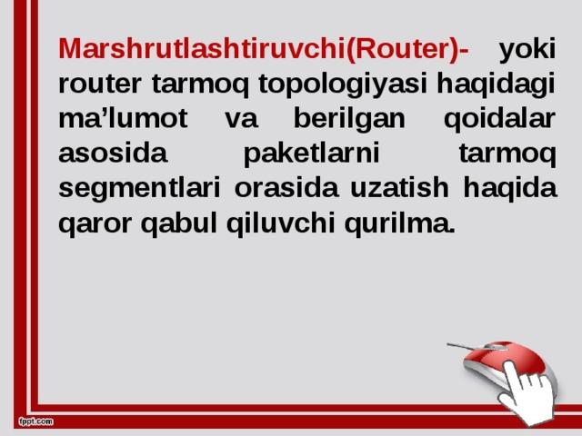 Marshrutlashtiruvchi(Router)- yoki router tarmoq topologiyasi haqidagi ma'lumot va berilgan qoidalar asosida paketlarni tarmoq segmentlari orasida uzatish haqida qaror qabul qiluvchi qurilma.