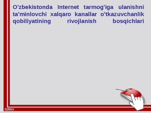 O'zbekistonda Internet tarmog'iga ulanishni ta'minlovchi xalqaro kanallar o'tkazuvchanlik qobiliyatining rivojlanish bosqichlari