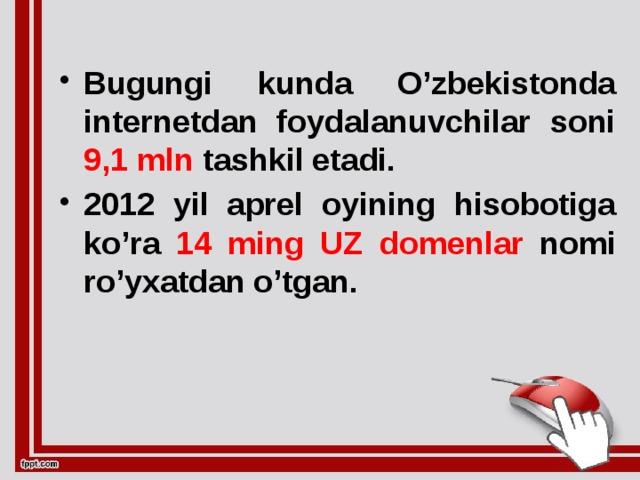 Bugungi kunda O'zbekistonda internetdan foydalanuvchilar soni 9,1 mln tashkil etadi. 2012 yil aprel oyining hisobotiga ko'ra 14 ming UZ  domenlar nomi ro'yxatdan o'tgan.