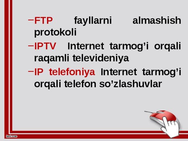 FTP fayllarni almashish protokoli IPTV  Internet tarmog'i orqali raqamli televideniya IP  telefoniya Internet tarmog'i orqali telefon so'zlashuvlar FTP fayllarni almashish protokoli IPTV  Internet tarmog'i orqali raqamli televideniya IP  telefoniya Internet tarmog'i orqali telefon so'zlashuvlar