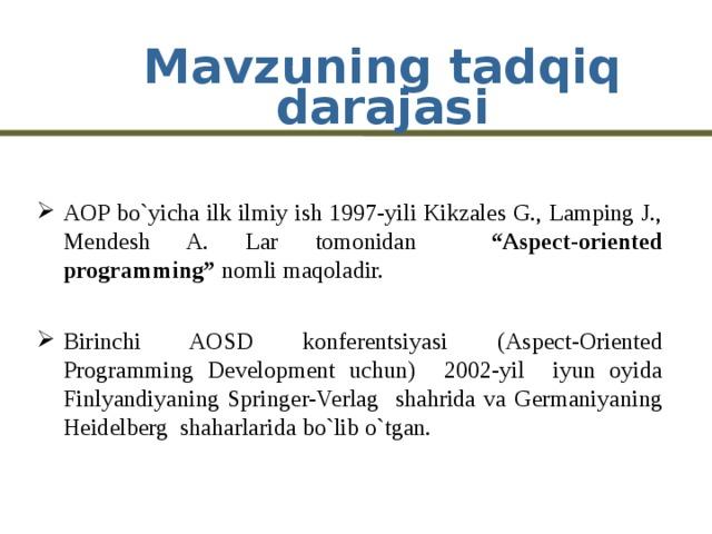 """Mavzuning tadqiq darajasi AOP bo`yicha ilk ilmiy ish 1997-yili Kikzales G., Lamping J., Mendesh A. Lar tomonidan """"Aspect-oriented programming"""" nomli maqoladir.  Birinchi AOSD konferentsiyasi (Aspect-Oriented Programming Development uchun) 2002-yil iyun oyida Finlyandiyaning Springer-Verlag shahrida va Germaniyaning Heidelberg shaharlarida bo`lib o`tgan."""