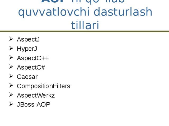 AOP ni qo`llab-quvvatlovchi dasturlash tillari AspectJ HyperJ AspectC++ AspectC# Caesar CompositionFilters AspectWerkz JBoss-AOP