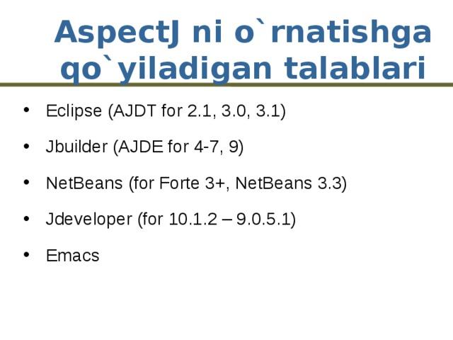AspectJ ni o`rnatishga qo`yiladigan talablari Eclipse (AJDT for 2.1, 3.0, 3.1) Jbuilder (AJDE for 4-7, 9) NetBeans (for Forte 3+, NetBeans 3.3) Jdeveloper (for 10.1.2 – 9.0.5.1) Emacs