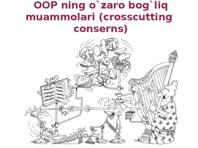 OOP ning o`zaro bog`liq muammolari (crosscutting conserns)