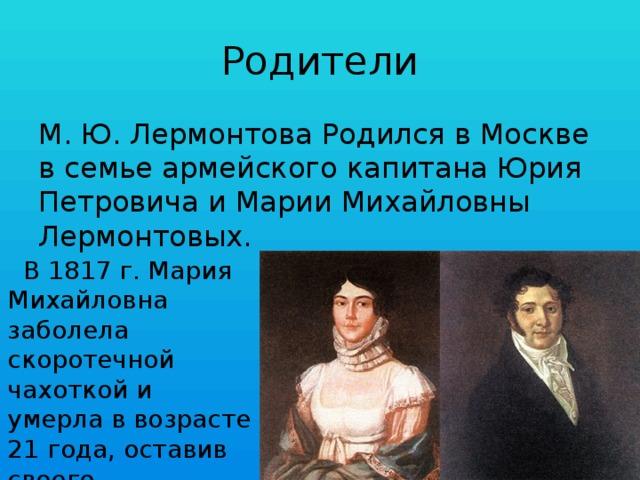 Родители М. Ю. Лермонтова Родился в Москве в семье армейского капитана Юрия Петровича и Марии Михайловны Лермонтовых.  В 1817 г. Мария Михайловна заболела скоротечной чахоткой и умерла в возрасте 21 года, оставив своего единственного сына сиротой.