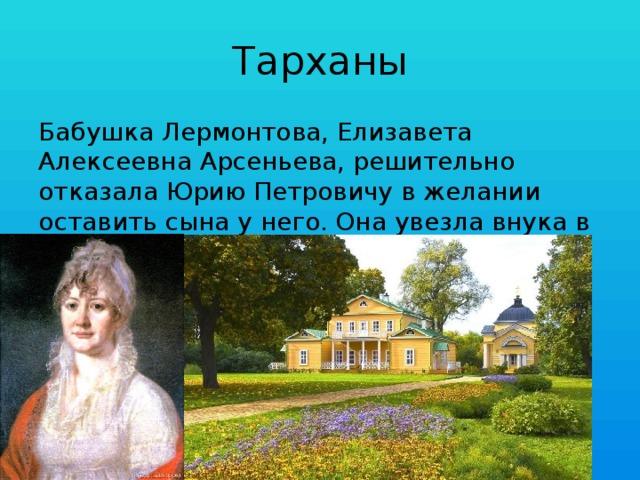 Тарханы Бабушка Лермонтова, Елизавета Алексеевна Арсеньева, решительно отказала Юрию Петровичу в желании оставить сына у него. Она увезла внука в своё имение Тарханы в Пензенской губернии.
