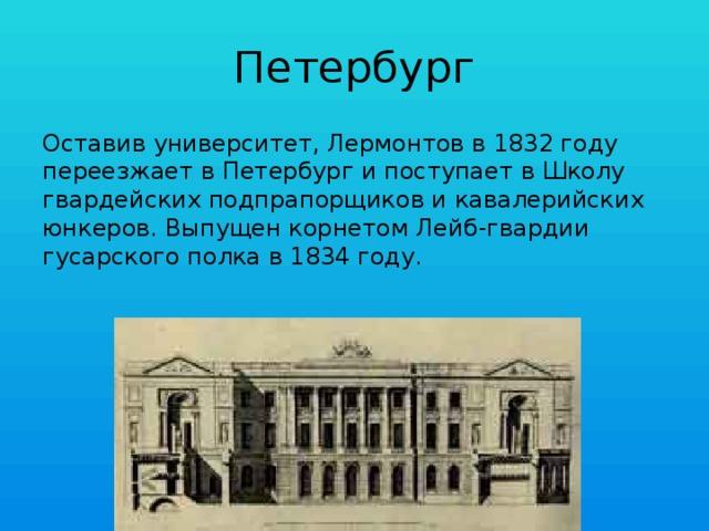 Петербург Оставив университет, Лермонтов в 1832 году переезжает в Петербург и поступает в Школу гвардейских подпрапорщиков и кавалерийских юнкеров. Выпущен корнетом Лейб-гвардии гусарского полка в 1834 году.