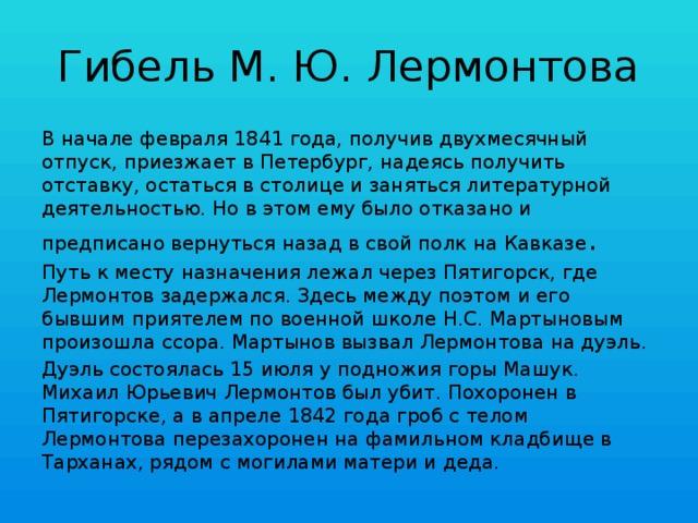 Гибель М. Ю. Лермонтова В начале февраля 1841 года, получив двухмесячный отпуск, приезжает в Петербург, надеясь получить отставку, остаться в столице и заняться литературной деятельностью. Но в этом ему было отказано и предписано вернуться назад в свой полк на Кавказе . Путь к месту назначения лежал через Пятигорск, где Лермонтов задержался. Здесь между поэтом и его бывшим приятелем по военной школе Н.С. Мартыновым произошла ссора. Мартынов вызвал Лермонтова на дуэль. Дуэль состоялась 15 июля у подножия горы Машук. Михаил Юрьевич Лермонтов был убит. Похоронен в Пятигорске, а в апреле 1842 года гроб с телом Лермонтова перезахоронен на фамильном кладбище в Тарханах, рядом с могилами матери и деда.
