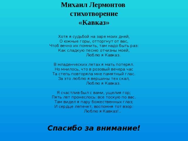 Михаил Лермонтов  стихотворение  «Кавказ»   Хотя я судьбой на заре моих дней,  О южные горы, отторгнут от вас,  Чтоб вечно их помнить, там надо быть раз:  Как сладкую песню отчизны моей,  Люблю я Кавказ.   В младенческих летах я мать потерял.  Но мнилось, что в розовый вечера час  Та степь повторяла мне памятный глас.  За это люблю я вершины тех скал,  Люблю я Кавказ.   Я счастлив был с вами, ущелия гор;  Пять лет пронеслось: все тоскую по вас.  Там видел я пару божественных глаз;  И сердце лепечет, воспомня тот взор:  Люблю я Кавказ!.. Спасибо за внимание!
