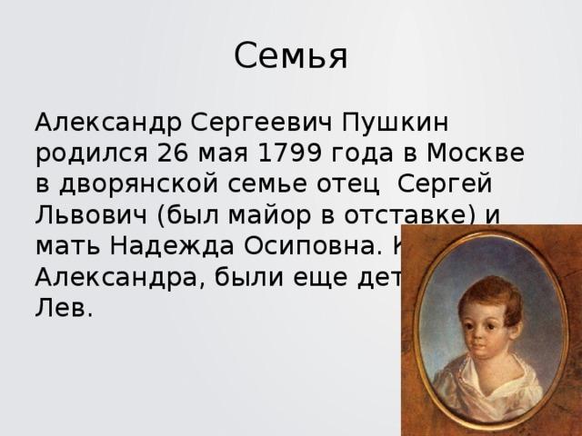 Семья Александр Сергеевич Пушкин родился 26 мая 1799 года в Москве в дворянской семье отец Сергей Львович (был майор в отставке) и мать Надежда Осиповна. Кроме Александра, были еще дети Ольга и Лев.