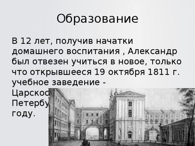 Образование В 12 лет, получив начатки домашнего воспитания , Александр был отвезен учиться в новое, только что открывшееся 19 октября 1811 г. учебное заведение - Царскосельский Лицей под Петербургом. Окончил Лицей в 1817 году.